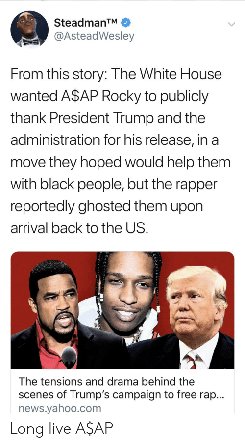 Rocky: SteadmanTM  @AsteadWesley  From this story: The White House  wanted A$AP Rocky to publicly  thank President Trump and the  administration for his release, in a  move they hoped would help them  with black people, but the rapper  reportedly ghosted them upon  arrival back to the US.  The tensions and drama behind the  scenes of Trump's campaign to free rap...  news.yahoo.com Long live A$AP