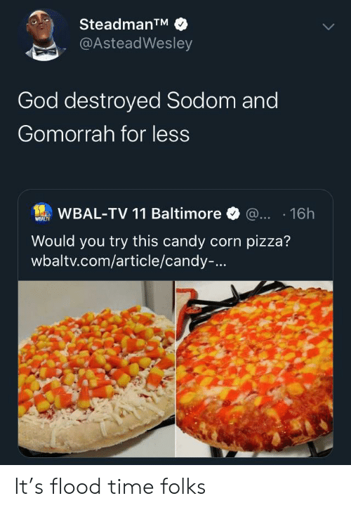 corn: SteadmanTM  @AsteadWesley  God destroyed Sodom and  Gomorrah for less  WBAL-TV 11 Baltimore @... 16h  WEALTY  Would you try this candy corn pizza?  wbaltv.com/article/candy-... It's flood time folks