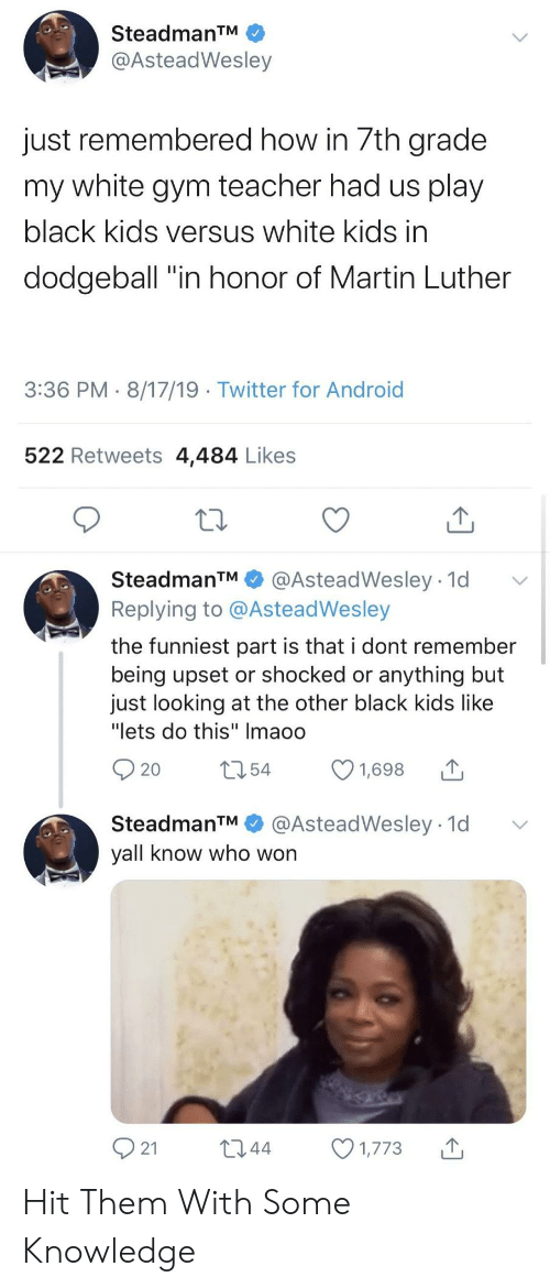 """versus: SteadmanTM  @AsteadWesley  just remembered how in 7th grade  my white gym teacher had us play  black kids versus white kids in  dodgeball """"in honor of Martin Luther  3:36 PM 8/17/19 Twitter for Android  522 Retweets 4,484 Likes  SteadmanTM  @AsteadWesley 1d  Replying to @AsteadWesley  the funniest part is that i dont remember  being upset or shocked or anything but  just looking at the other black kids like  """"lets do this"""" Imaoo  t54  1,698  20  @AsteadWesley 1d  SteadmanTM  yall know who won  21  L2.44  1,773 Hit Them With Some Knowledge"""