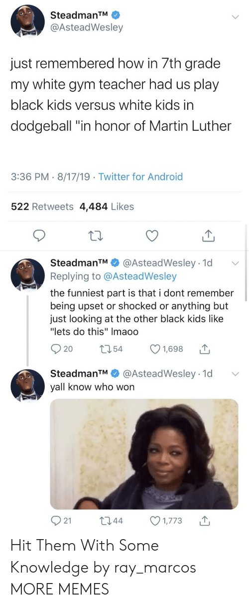 "Android, Dank, and Dodgeball: SteadmanTM  @AsteadWesley  just remembered how in 7th grade  my white gym teacher had us play  black kids versus white kids in  dodgeball ""in honor of Martin Luther  3:36 PM 8/17/19 Twitter for Android  522 Retweets 4,484 Likes  SteadmanTM  @AsteadWesley 1d  Replying to @AsteadWesley  the funniest part is that i dont remember  being upset or shocked or anything but  just looking at the other black kids like  ""lets do this"" Imaoo  t54  1,698  20  @AsteadWesley 1d  SteadmanTM  yall know who won  21  L2.44  1,773 Hit Them With Some Knowledge by ray_marcos MORE MEMES"