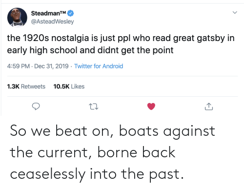 Against: SteadmanTM.  @AsteadWesley  the 1920s nostalgia is just ppl who read great gatsby in  early high school and didnt get the point  4:59 PM · Dec 31, 2019 · Twitter for Android  1.3K Retweets  10.5K Likes So we beat on, boats against the current, borne back ceaselessly into the past.