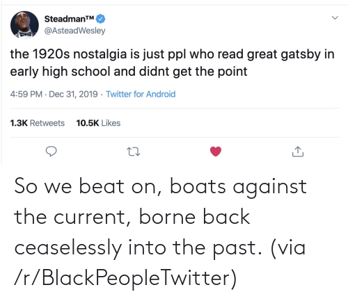 Against: SteadmanTM.  @AsteadWesley  the 1920s nostalgia is just ppl who read great gatsby in  early high school and didnt get the point  4:59 PM · Dec 31, 2019 · Twitter for Android  1.3K Retweets  10.5K Likes So we beat on, boats against the current, borne back ceaselessly into the past. (via /r/BlackPeopleTwitter)