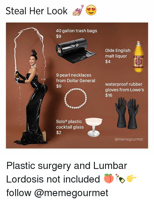 dollar general: Steal Her Look  40 gallon trash bags  $9  9 pearl necklaces  from Dollar General  $9  Solo plastic  cocktail glass  $2  Olde English  malt liquor  $4  waterproof rubber  gloves from Lowe's  $16  @memegourmet Plastic surgery and Lumbar Lordosis not included 🍑🍾👉 follow @memegourmet