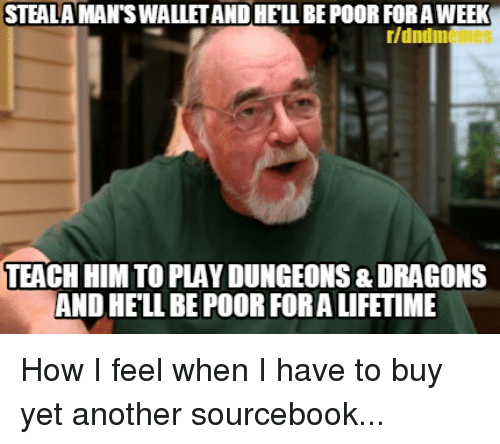 how i feel when: STEALA MAN'S WALLET AND HELL BE POOR FOR A WEEK  r/dndm  TEACH HIM TO PLAY DUNGEONS & DRAGONS  AND HELL BE POOR FORA LIFETIME How I feel when I have to buy yet another sourcebook...