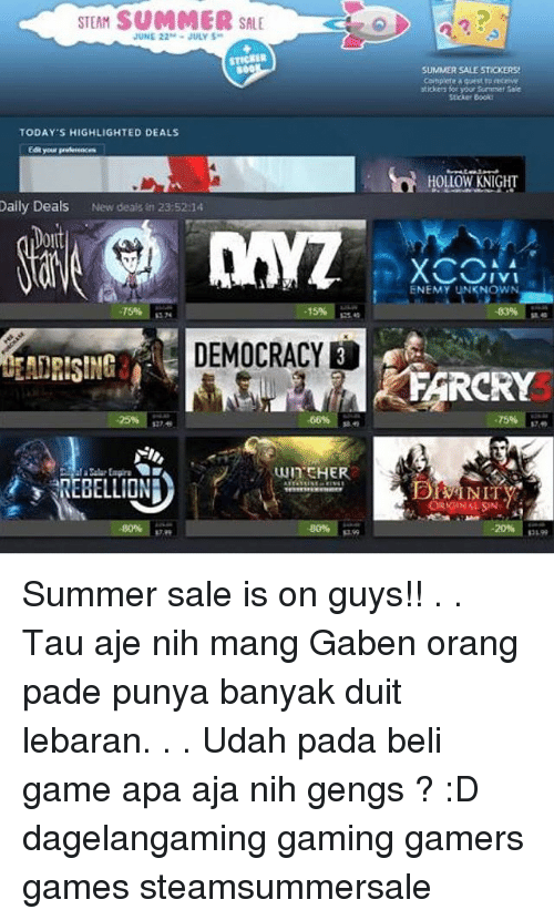 Mangs: STEAM SUMMER SALE  2  JUNE 22JULY S  STICKER  800  SUMMER SALE STICKERS  Conplete qest eceiwe  stickers for yoor Summer Sale  TODAY'S HIGHLIGHTED DEALS  HOLLOW KNIGHT  Dally Deals New deals in 23:5214  Doit  0ll  ENEMY UNKNOWN  75%  43%  ss 74  DEMOCRACY  FARCRY  25%  75%  WInSHER  REBELLION  ORIGINALSN  -80% p99  20%  34.99 Summer sale is on guys!! . . Tau aje nih mang Gaben orang pade punya banyak duit lebaran. . . Udah pada beli game apa aja nih gengs ? :D dagelangaming gaming gamers games steamsummersale