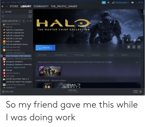 Community, Friends, and Halo: Steam View Friends  Games Help  - O X  The_Pacific_gamer  STORE LIBRARY COMMUNITY THE_PACIFIC_GAMER  HOME  HALD  GAMES AND SOFTW..  WII FINAL FANTASY VII  Half-Life  Half-Life 2: Deathmatch  THE MASTER CHIEF COLLECTION  Half-Life 2: Episode One  Half-Life 2: Episode Two  Half-Life 2: Lost Coast  Half-Life 2: Update  Half-Life Deathmatch: Source  Half-Life: Blue Shift  LINSTALL  Half-Life: C.A.G.E.D.  (Half-Life: Opposing Force  Find Groups  Store Page  Discussions  Community Hub  Guides  Support  Halo: The Master Chief Collection  I Love You, Colonel Sandersl A Fing  Insurgency: Sandstorm  Newly acquired DLC has been added, it will be installed along with the game. Manage your DLC here.  Insurgency: Sandstorm Community  KurtzPel - Update Queued  HALD  The Lab  Last Man Standing  Left 4 Dead  LEGO® Harry Potter: Years 1-4  GAME RELEASE - Welcome to Reach  LEGO® Star WarsT: The Complete  HALD  HALD  RE A CH  Lords Of The Lockerroom  MapleStorv 2  DOWNLOADS  FRIENDS  +ADD A GAME  1 of 1 Items Complete  & CHAT So my friend gave me this while I was doing work