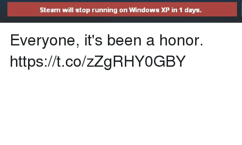 Steam, Windows, and Running: Steam will stop running on Windows XP in 1 days Everyone, it's been a honor. https://t.co/zZgRHY0GBY