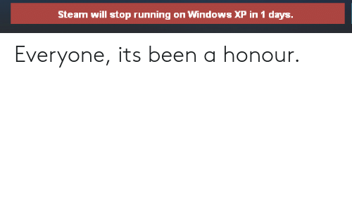 Honour: Steam will stop running on Windows XP in 1 days Everyone, its been a honour.