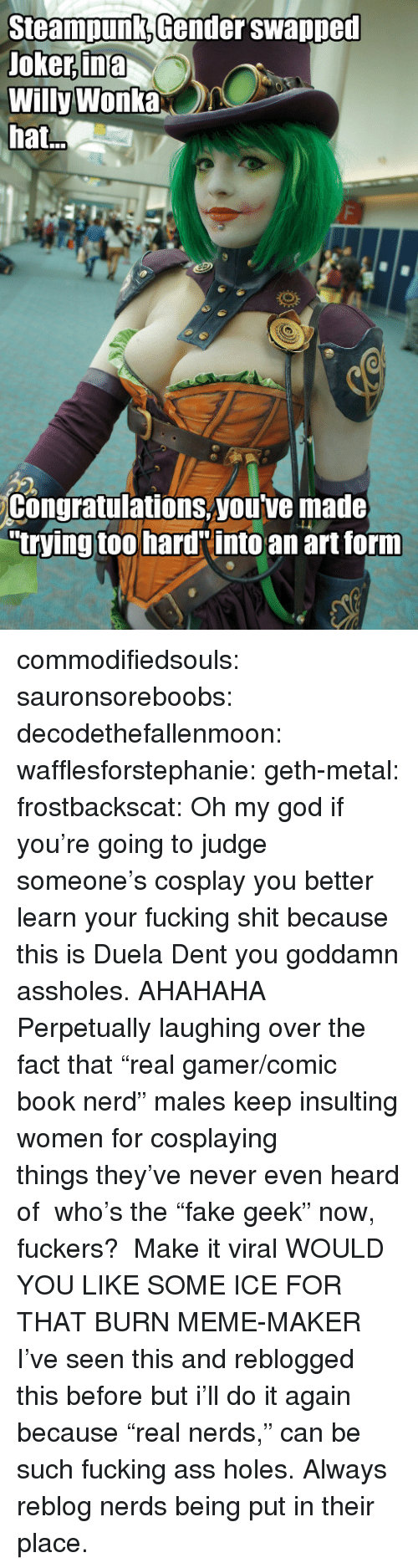 """Ass, Do It Again, and Fucking: SteampunKGender swanpeu  Joker,ina  Willy Wonka  hat  Congratulations,youtve made  trying too hard into an art forn commodifiedsouls:  sauronsoreboobs:  decodethefallenmoon:  wafflesforstephanie:  geth-metal:  frostbackscat:  Oh my god if you're going to judge someone's cosplay you better learn your fucking shit because this is Duela Dent you goddamn assholes.   AHAHAHA Perpetually laughing over the fact that """"real gamer/comic book nerd"""" males keep insulting women for cosplaying thingsthey've never even heard of who's the """"fake geek"""" now, fuckers?  Make it viral  WOULD YOU LIKE SOME ICE FOR THAT BURN MEME-MAKER  I've seen this and reblogged this before but i'll do it again because """"real nerds,"""" can be such fucking ass holes.  Always reblog nerds being put in their place."""