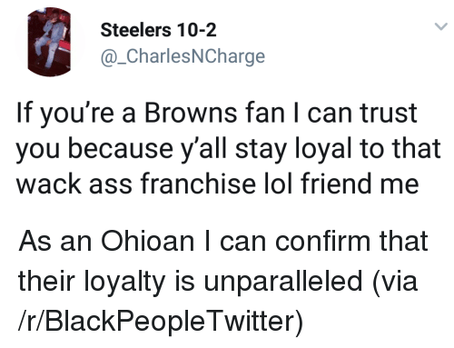 browns-fan: Steelers 10-2  @_CharlesNCharge  If you're a Browns fan I can trust  you because y'all stay loyal to that  wack ass franchise lol friend me <p>As an Ohioan I can confirm that their loyalty is unparalleled (via /r/BlackPeopleTwitter)</p>