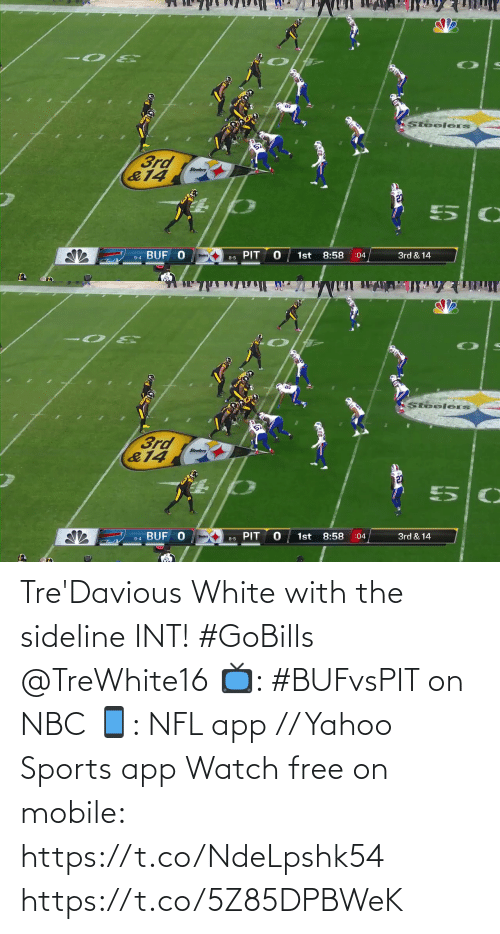 Steelers: Steelers  3rd  &14  Steelers  127  BUF O  1st  PIT  8:58  3rd & 14  :04  9-4  8-5   Steelers  3rd  &14  Steelers  PIT  :04  1st  8:58  3rd & 14  9-4 BUF O  Steelers  8-5 Tre'Davious White with the sideline INT! #GoBills @TreWhite16  📺: #BUFvsPIT on NBC 📱: NFL app // Yahoo Sports app Watch free on mobile: https://t.co/NdeLpshk54 https://t.co/5Z85DPBWeK