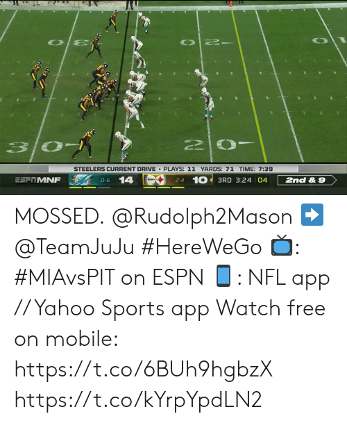 Espn, Memes, and Nfl: STEELERS CURRENT DRIVE PLAYS: 11 YARDS: 71 TIME: 7:39  2-4 10 3RD 3:24 04  14  ESF MNF  2nd& 9  O-6 MOSSED.  @Rudolph2Mason ➡️ @TeamJuJu #HereWeGo  📺: #MIAvsPIT on ESPN 📱: NFL app // Yahoo Sports app Watch free on mobile: https://t.co/6BUh9hgbzX https://t.co/kYrpYpdLN2