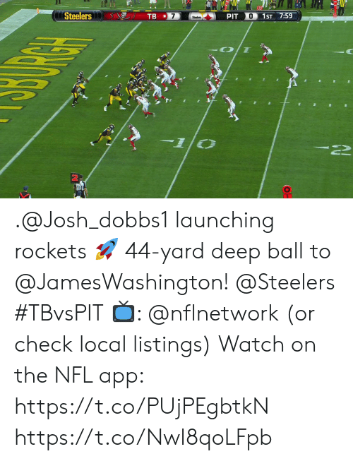 Memes, Nfl, and Steelers: Steelers  TB  O  PIT  1ST 7:59  Steelers .@Josh_dobbs1 launching rockets 🚀  44-yard deep ball to @JamesWashington! @Steelers #TBvsPIT  📺: @nflnetwork (or check local listings) Watch on the NFL app: https://t.co/PUjPEgbtkN https://t.co/NwI8qoLFpb