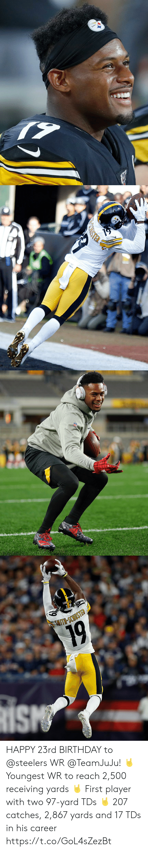 Steelers: Steelers   TER   DR-FIT   SITH-SCHIOSTED  19 HAPPY 23rd BIRTHDAY to @steelers WR @TeamJuJu! 🤘 Youngest WR to reach 2,500 receiving yards 🤘 First player with two 97-yard TDs 🤘 207 catches, 2,867 yards and 17 TDs in his career https://t.co/GoL4sZezBt