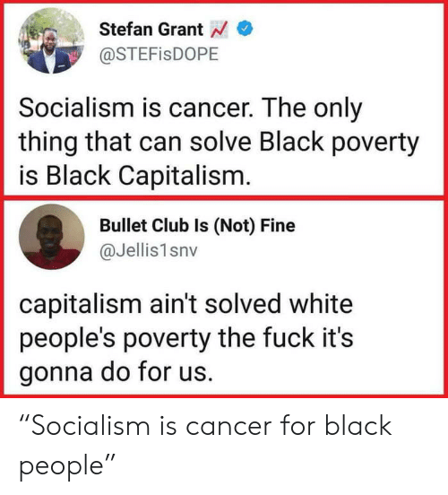 """For Black People: Stefan Grant  @STEFisDOPE  Socialism is cancer. The only  thing that can solve Black poverty  is Black Capitalism  Bullet Club Is (Not) Fine  @Jellis1snv  capitalism ain't solved white  people's poverty the fuck it's  gonna do for us. """"Socialism is cancer for black people"""""""