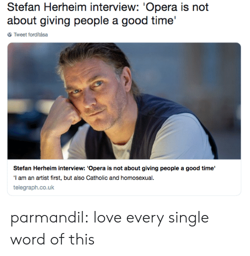 homosexual: Stefan Herheim interview: 'Opera is not  about giving people a good time'  Tweet forditása  Stefan Herheim interview: 'Opera is not about giving people a good time'  I am an artist first, but also Catholic and homosexual  telegraph.co.uk parmandil: love every single word of this