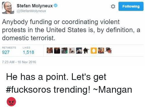United Stated: Stefan Molyneux  Following  StefanMolyneux  Anybody funding or coordinating violent  protests in the United States is, by definition, a  domestic terrorist.  RETVEETS LIKES  927  1,518  7:23 AM 10 Nov 2016 He has a point.   Let's get #fucksoros trending!  ~Mangan😡