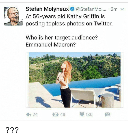 Emmanuel Macron: Stefan Molyneux @StefanMol... 2m v  At 56-years old Kathy Griffin is  posting topless photos on Twitter.  Who is her target audience?  Emmanuel Macron?  24  46  130 ???