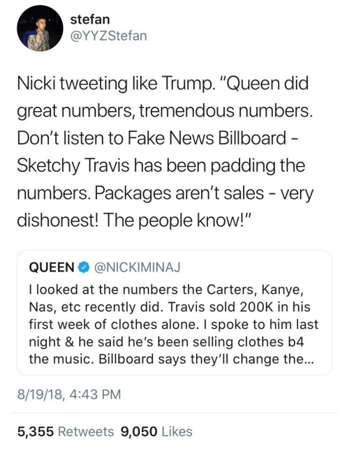 "Being Alone, Billboard, and Clothes: stefan  @YYZStefan  Nicki tweeting like Trump. ""Queen did  great numbers, tremendous numbers  Don't listen to Fake News Billboard  Sketchy Travis has been padding the  numbers. Packages aren t sales - very  dishonest! The people know!""  QUEENNICKIMINAJ  I looked at the numbers the Carters, Kanye,  Nas, etc recently did. Travis sold 200K in his  first week of clothes alone. I spoke to him last  night & he said he's been selling clothes b4  the music. Billboard says they'll change the  8/19/18, 4:43 PM  5,355 Retweets 9,050 Likes"