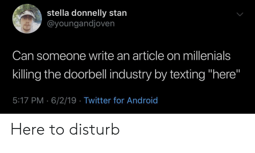 """Android, Stan, and Texting: stella donnelly stan  @youngandjoven  Can someone write an article on millenials  killing the doorbell industry by texting """"here""""  5:17 PM 6/2/19 Twitter for Android Here to disturb"""