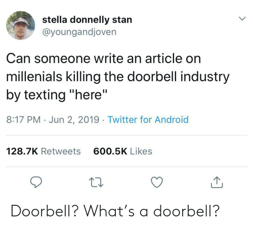 """stella: stella donnelly stan  @youngandjoven  Can someone write an article on  millenials killing the doorbell industry  by texting """"here""""  II  8:17 PM Jun 2, 2019. Twitter for Android  600.5K Likes  128.7K Retweets Doorbell? What's a doorbell?"""