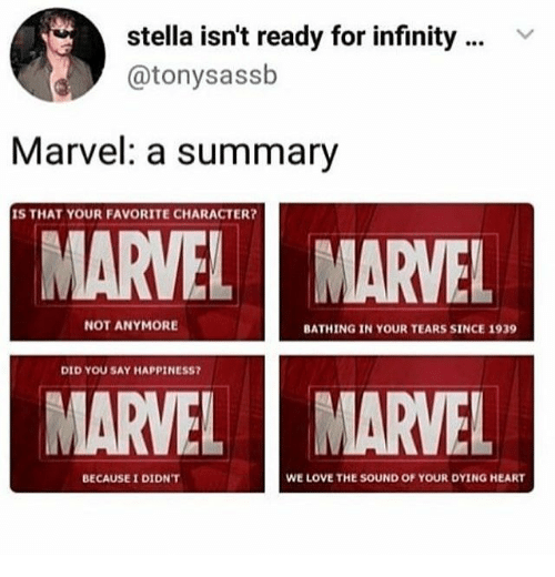 Love, Heart, and Infinity: stella isn't ready for infinity  @tonysassb  Marvel: a summary  IS THAT YOUR FAVORITE CHARACTER?  MARVEL  MARVEL  NOT ANYMORE  BATHING IN YOUR TEARS SINCE 1939  DID YOU SAY HAPPINESS?  MARVEL  MARVEL  WE LOVE THE SOUND OF YOUR DYING HEART  BECAUSE I DIDN'T