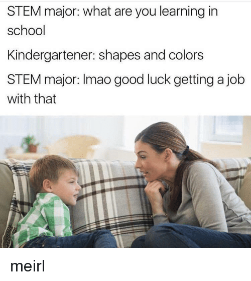 Getting A Job: STEM major: what are you learning in  school  Kindergartener: shapes and colors  STEM major: Imao good luck getting a job  with that meirl