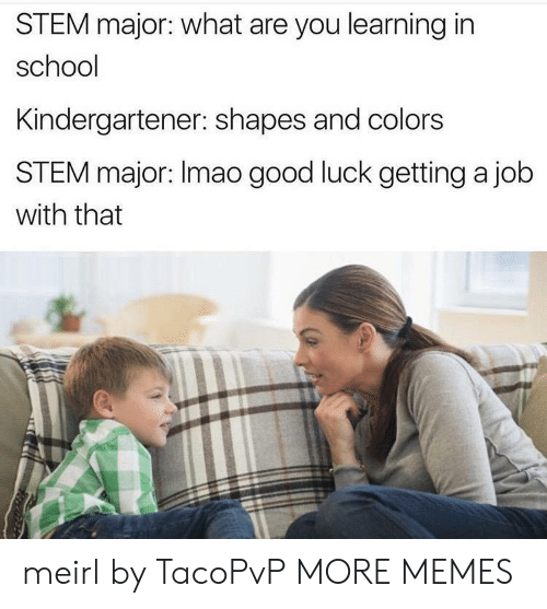 Getting A Job: STEM major: what are you learning in  school  Kindergartener: shapes and colors  STEM major: Imao good luck getting a job  with that meirl by TacoPvP MORE MEMES