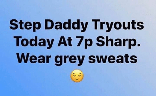 Sweats: Step Daddy Tryouts  Today At 7p Sharp.  Wear grey sweats