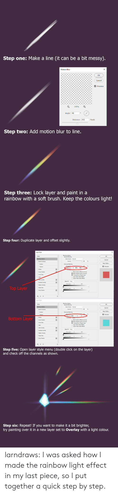 By Step: Step one: Make a line (it can be a bit messy).  X  Motion Blun  Cancel  Preview  100%  Angle: 46  Pixels  Distance: 243  Step two: Add motion blur to line.  Step three: Lock layer and paint in a  rainbow with a soft brush. Keep the colours light!   Step four: Duplicate layer and offset slightly.  Layer Style  Blending Options  General Blending  Styles  OK  Blending Options  Blend Mode:  Normal  Cancel  Opacity:  Bevel & Emboss  New Style...  Advanced Blending  Contour  Fill Opacib  Channels:  Preview  Texture  G  B  R  +  Stroke  Inner Shadow  Blend Interior Effects  Blend Clipped Layers  Transparency Shapes Layer  s Group  Group  Inner Glow  Layer Mask Hides Effects  Satin  Vector Mask Hides Effects  Color Overlay  +  Blend If  Gray  Gradient Overlay  This Layer:  255  Pattern Overlay  Top Layer  OOuter Glow  Underlying Layer:  255  Drop Shadow  Layer Style  Blending Options  General Blending  Styles  OK  Normal  Blending Options  Blend Mode:  Cancel  Opacity:  Bevel & Emboss  New Style...  Advanced Blending  Contour  Fill  100  Preview  Texture  G  B  Channels: R  Bottom Layer  Knockout: None  Inner Shadow  Blend Interior Effects  Blend Clipped Layers  Transparency Shapes Layer  Layer Mask Hides Effects  +  s Group  Group  Inner Glow  Satin  Vector Mask Hides Effects  Color Overlay  +  Blend If  Gradient Overlay  +  This Layer:  255  Pattern Overlay  Outer Glow  Underlying Layer:  255  Drop Shadow  fx  Step five: Open layer style menu  and check off the channels as shown.  (double click on the layer)   Step six: Repeat! If you want to make it a bit brighter,  try painting  layer set to Overlay with a light colour.  over it in a new larndraws:  I was asked how I made the rainbow light effect in my last piece, so I put together a quick step by step.