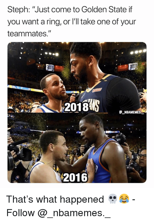 """Golden State: Steph: """"Just come to Golden State if  you want a ring, or l'll take one of your  teammates.""""  2018  E NBAMEMES  2016 That's what happened 💀😂 - Follow @_nbamemes._"""