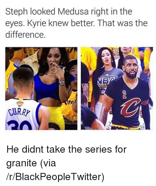 Blackpeopletwitter, Medusa, and Via: Steph looked Medusa right in the  eyes. Kyrie knew better. That was the  difference.  tre  CURAP <p>He didnt take the series for granite (via /r/BlackPeopleTwitter)</p>