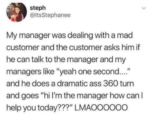 """Talk To The: steph  @ltsStephanee  My manager was dealing with a mad  customer and the customer asks him if  he can talk to the manager and my  managers like """"yeah one second....""""  and he does a dramatic ass 360 turn  and goes """"hi I'm the manager how can I  help you today???"""" LMAOOOOo0"""