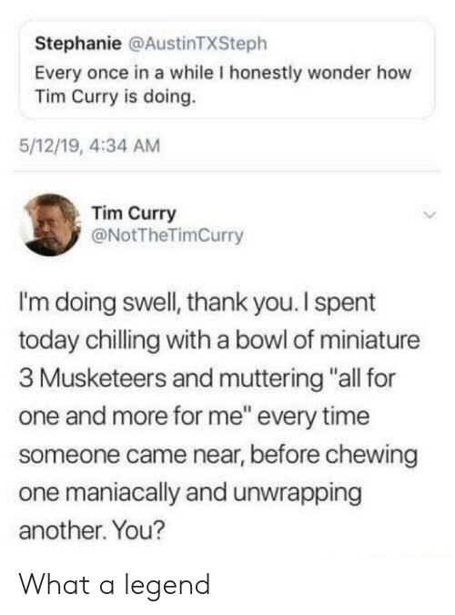 "stephanie: Stephanie @AustinTXSteph  Every once in a while I honestly wonder how  Tim Curry is doing.  5/12/19, 4:34 AM  Tim Curry  @NotTheTimCurry  I'm doing swell, thank you.I spent  today chilling with a bowl of miniature  3 Musketeers and muttering ""all for  one and more for me"" every time  someone came near, before chewing  one maniacally and unwrapping  another. You? What a legend"
