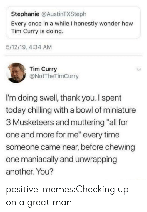 "stephanie: Stephanie @AustinTXSteph  Every once in a while I honestly wonder how  Tim Curry is doing.  5/12/19, 4:34 AM  Tim Curry  @NotTheTimCurry  I'm doing swell, thank you. I spent  today chilling with a bowl of miniature  3 Musketeers and muttering ""all for  one and more for me"" every time  someone came near, before chewing  one maniacally and unwrapping  another. You? positive-memes:Checking up on a great man"