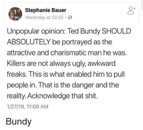 freaks: Stephanie Bauer  Yesterday at 22:03  Unpopular opinion: Ted Bundy SHOULD  ABSOLUTELY be portrayed as the  attractive and charismatic man he was.  Killers are not always ugly, awkward  freaks. This is what enabled him to pull  people in. That is the danger and the  reality. Acknowledge that shit.  1/27/19, 11:09 AM Bundy