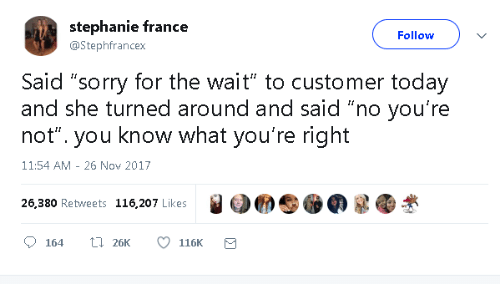 "stephanie: stephanie france  Follow  @Stephfrancex  Said ""sorry for the wait"" to customer today  and she turned around and said ""no you're  not"". you know what you're right  11:54 AM 26 Nov 2017  26,380 Retweets 116,207 Likes  L26K  164  116K"