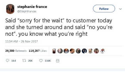 "stephanie: stephanie france  Follow  @Stephfrancex  Said ""sorry for the wait"" to customer today  and she turned around and said ""no you're  know what you're right  not""  you  11:54 AM 26 Nov 2017  26,380 Retweets 116,207 Likes  t 26K  164  116K"