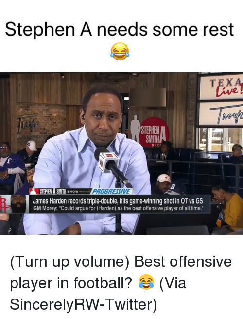 "Arguing, Basketball, and Football: Stephen A needs some rest  TEX  2  STEPHE  SMITH  SHO  STEPHEN A SMITH SHOW  James Harden records triple-double, hits game-winning shot in OT vs GS  GM Morey: ""Could argue for (Harden) as the best offensive player of all time."" (Turn up volume) Best offensive player in football? 😂 (Via ‪SincerelyRW‬-Twitter)"