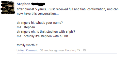 Unlik: Stephen  after almost 5 years, ijust received full and final confirmation, and can  now have this conversation...  stranger: hi, what's your name?  me: Stephen  stranger: oh, is that stephen with a 'ph'?  me: actually it's stephen with a PhD  totally worth it.  Unlike Comment  38 minutes ago near Houston, TX.R
