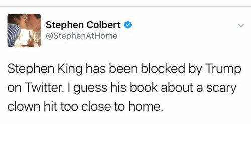 Memes, Stephen, and Twitter: Stephen Colbert  @Stephen AtHome  Stephen King has been blocked by Trump  on Twitter. I guess his book about a scary  clown hit too close to home.