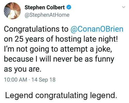 congratulating: Stephen Colbert  @StephenAtHome  Congratulations to @ConanOBrien  on 25 years of hosting late night!  I'm not going to attempt a joke,  because I will never be as funny  as you are.  10:00 AM 14 Sep 18 Legend congratulating legend.
