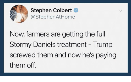 Stephen, Trump, and Stephen Colbert: Stephen Colbert  @StephenAtHome  Now, farmers are getting the full  Stormy Daniels treatment - Trump  screwed them and now he's paying  them off.