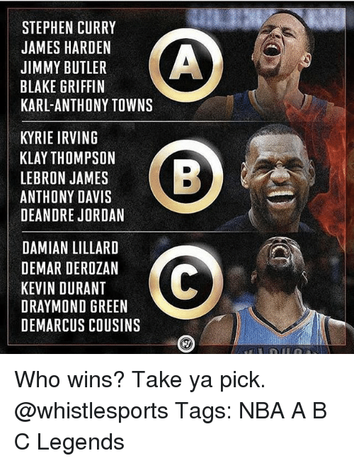 Karling: STEPHEN CURRY  JAMES HARDEN  JIMMY BUTLER  BLAKE GRIFFIN  KARL-ANTHONY TOWNS  KYRIE IRVING  KLAY THOMPSON  LEBRON JAMES  ANTHONY DAVIS  DEANDRE JORDAN  LAHINSAEB  DAMIAN LILLARD  DEMAR DEROZAN  KEVIN DURANT  DRAYMOND GREEN  DEMARCUS COUSINS Who wins? Take ya pick. @whistlesports Tags: NBA A B C Legends