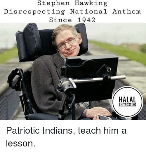 halal: Stephen Hawking  Disrespecting National Anthem  Since 1942  HALAL  SHITPOSTING Patriotic Indians, teach him a lesson.