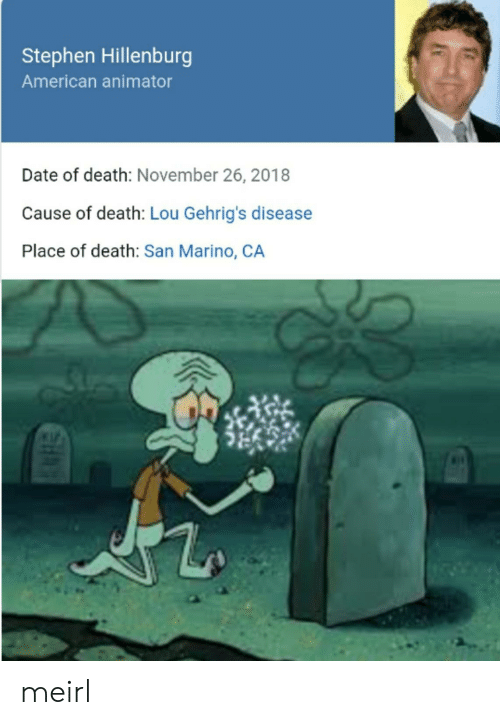 Stephen, American, and Date: Stephen Hillenburg  American animator  Date of death: November 26, 2018  Cause of death: Lou Gehrig's disease  Place of death: San Marino, CA meirl