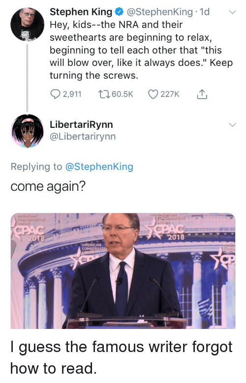 """screws: Stephen King @StephenKing 1d  Hey, kids--the NRA and their  sweethearts are beginning to relax,  beginning to tell each other that """"this  will blow over, like it always does."""" Keep  turning the screws.  2,911 t 60.5K 227K  LibertariRynn  @Libertarirynn  Replying to @StephenKing  come again?  2018  AMERICAN  CONSERVA <p>I guess the famous writer forgot how to read.</p>"""