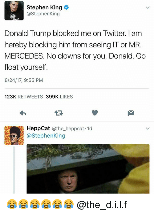 Donald Trump, Mercedes, and Stephen: Stephen King  @StephenKing  Donald Trump blocked me on Twitter. I am  hereby blocking him from seeing IT or MR.  MERCEDES. No clowns for you, Donald. Go  float yourself.  8/24/17, 9:55 PM  123K RETWEETS 399K LIKES  HeppCat @the_heppcat 1d  @StephenKing 😂😂😂😂😂😂 @the_d.i.l.f