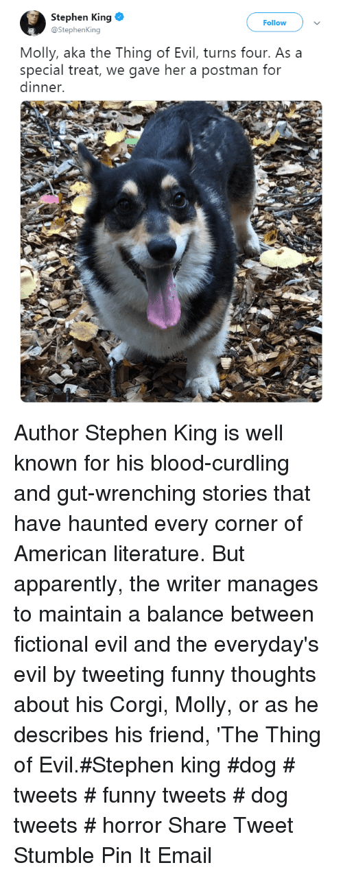 Apparently, Corgi, and Funny: Stephen King  @StephenKing  Follow  Molly, aka the Thing of Evil, turns four. As a  special treat, we gave her a postman for  dinner. Author Stephen King is well known for his blood-curdling and gut-wrenching stories that  have haunted every corner of American literature. But apparently, the writer manages to maintain a balance between fictional evil and the everyday's evil by tweeting funny thoughts about his Corgi, Molly, or as he describes his friend, 'The Thing of Evil.#Stephen king #dog # tweets # funny tweets # dog tweets # horror  ShareTweetStumblePin ItEmail
