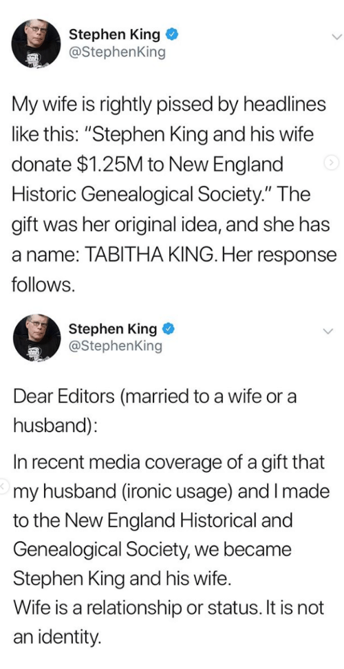 """England, Ironic, and Stephen: Stephen King  @StephenKing  My wife is rightly pissed by headlines  like this: """"Stephen King and his wife  donate $1.25M to New England  Historic Genealogical Society."""" The  gift was her original idea, and she has  a name: TABITHA KING. Her response  follows.   Stephen King  @StephenKing  Dear Editors (married to a wife or a  husband):  In recent media coverage of a gift that  my husband (ironic usage) and I made  to the New England Historical and  Genealogical Society, we became  Stephen King and his wife.  Wife is a relationship or status. It is not  an identity"""